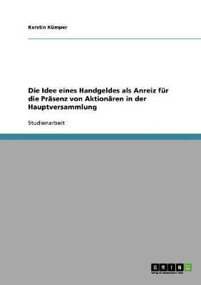 Die Idee Eines Handgeldes ALS Anreiz F r Die Pr senz Von Aktion ren in Der Hauptversammlung (Paperback)