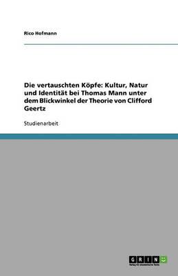 Die Vertauschten Kopfe: Kultur, Natur Und Identitat Bei Thomas Mann Unter Dem Blickwinkel Der Theorie Von Clifford Geertz (Paperback)