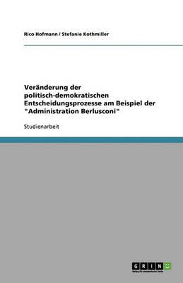 Ver Nderung Der Politisch-Demokratischen Entscheidungsprozesse Am Beispiel Der 'Administration Berlusconi' (Paperback)