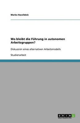 Wo Bleibt Die F hrung in Autonomen Arbeitsgruppen? (Paperback)