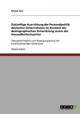 Zukunftige Ausrichtung Der Personalpolitik Deutscher Unternehmen Im Kontext Der Demographischen Entwicklung Sowie Der Gesundheitssituation (Paperback)
