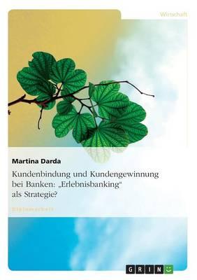 Kundenbindung Und Kundengewinnung Bei Banken: Erlebnisbanking ALS Strategie? (Paperback)