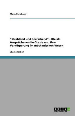Strahlend Und Herrschend - Kleists Anspr che an Die Grazie Und Ihre Verk rperung Im Mechanischen Wesen (Paperback)