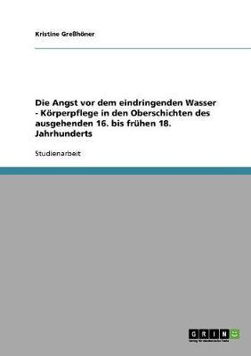 Die Angst VOR Dem Eindringenden Wasser - K rperpflege in Den Oberschichten Des Ausgehenden 16. Bis Fr hen 18. Jahrhunderts (Paperback)