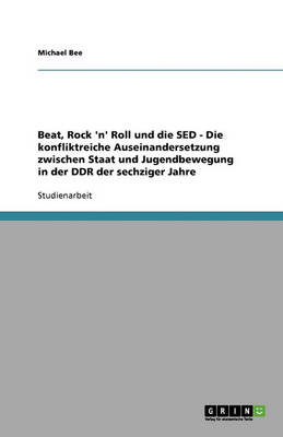 Beat, Rock 'n' Roll Und Die sed - Die Konfliktreiche Auseinandersetzung Zwischen Staat Und Jugendbewegung in Der Ddr Der Sechziger Jahre (Paperback)