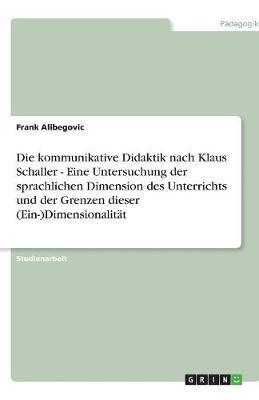 Die Kommunikative Didaktik Nach Klaus Schaller - Eine Untersuchung Der Sprachlichen Dimension Des Unterrichts Und Der Grenzen Dieser (Ein-)Dimensionalitat (Paperback)