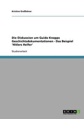 """Die Diskussion Um Guido Knopps Geschichtsdokumentationen. Die Dokumentarreihe """"Hitlers Helfer"""" (Paperback)"""