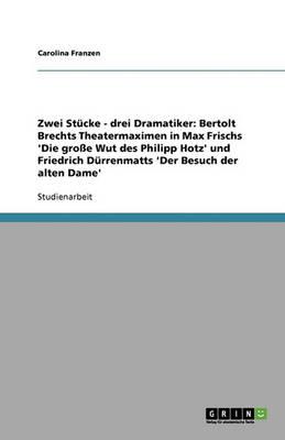 Zwei Stucke - Drei Dramatiker: Bertolt Brechts Theatermaximen in Max Frischs 'Die Groe Wut Des Philipp Hotz' Und Friedrich Durrenmatts 'Der Besuch Der Alten Dame' (Paperback)