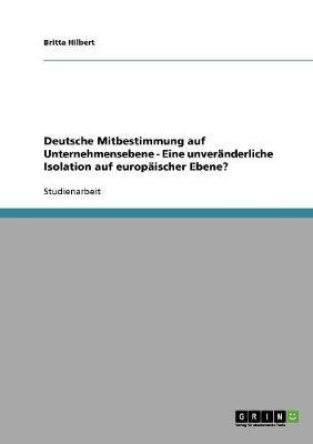 Deutsche Mitbestimmung Auf Unternehmensebene - Eine Unveranderliche Isolation Auf Europaischer Ebene? (Paperback)
