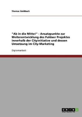 AB in Die Mitte! - Ansatzpunkte Zur Weiterentwicklung Des Fuldaer Projektes Innerhalb Der Cityinitiative Und Dessen Umsetzung Im City-Marketing (Paperback)