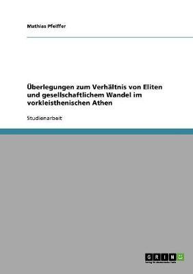 UEberlegungen Zum Verhaltnis Von Eliten Und Gesellschaftlichem Wandel Im Vorkleisthenischen Athen (Paperback)
