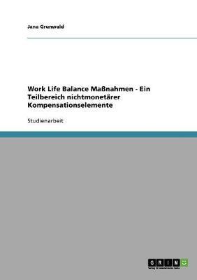 Work Life Balance Manahmen - Ein Teilbereich Nichtmonetarer Kompensationselemente (Paperback)