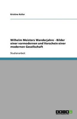Wilhelm Meisters Wanderjahre - Bilder Einer Vormodernen Und Vorschein Einer Modernen Gesellschaft (Paperback)