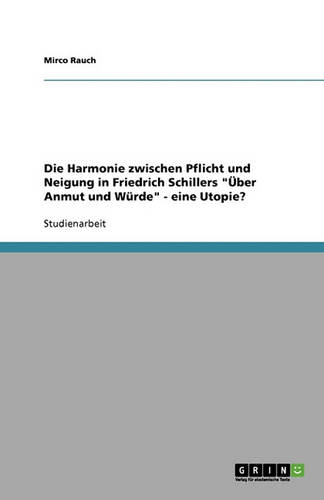 Die Harmonie Zwischen Pflicht Und Neigung in Friedrich Schillers Uber Anmut Und Wurde - Eine Utopie? (Paperback)