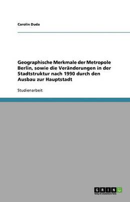 Geographische Merkmale Der Metropole Berlin, Sowie Die Veranderungen in Der Stadtstruktur Nach 1990 Durch Den Ausbau Zur Hauptstadt (Paperback)