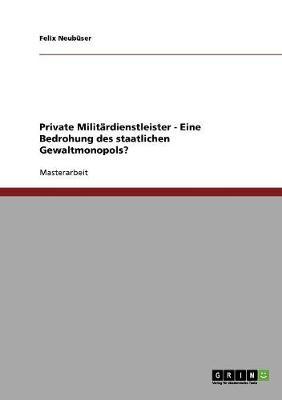 Private Militardienstleister - Eine Bedrohung Des Staatlichen Gewaltmonopols? (Paperback)