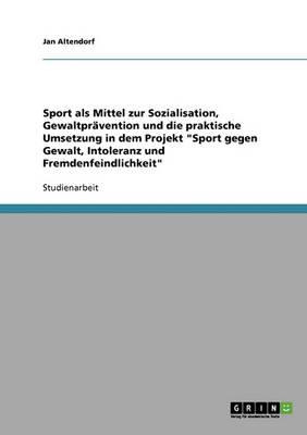 Sport Gegen Gewalt, Intoleranz Und Fremdenfeindlichkeit. Ein Projekt Zur Sozialisation Und Gewaltpravention (Paperback)