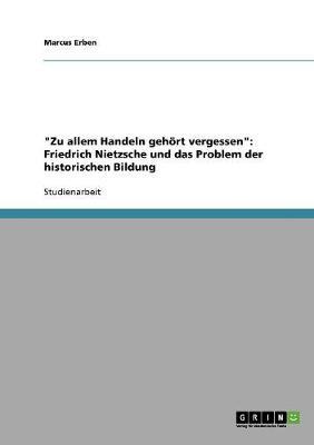 'Zu Allem Handeln Gehort Vergessen': Friedrich Nietzsche Und Das Problem Der Historischen Bildung (Paperback)