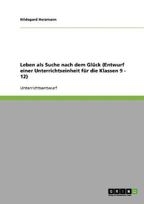 Leben ALS Suche Nach Dem Gluck (Entwurf Einer Unterrichtseinheit Fur Die Klassen 9 - 12) (Paperback)