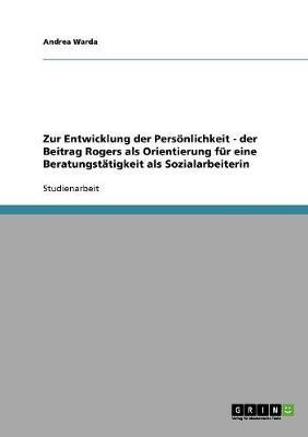 Zur Entwicklung Der Personlichkeit - Der Beitrag Rogers ALS Orientierung Fur Eine Beratungstatigkeit ALS Sozialarbeiterin (Paperback)