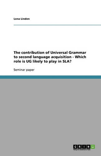 The Contribution of Universal Grammar to Second Language Acquisition - Which Role Is Ug Likely to Play in Sla? (Paperback)