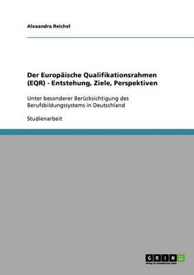 Der Europaische Qualifikationsrahmen (Eqr). Entstehung, Ziele, Perspektiven (Paperback)