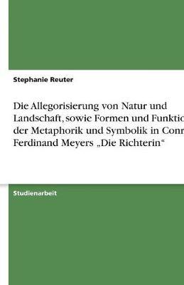 """Die Allegorisierung Von Natur Und Landschaft, Sowie Formen Und Funktionen Der Metaphorik Und Symbolik in Conrad Ferdinand Meyers """"Die Richterin"""" (Paperback)"""