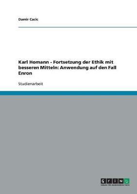 Karl Homann - Fortsetzung Der Ethik Mit Besseren Mitteln: Anwendung Auf Den Fall Enron (Paperback)