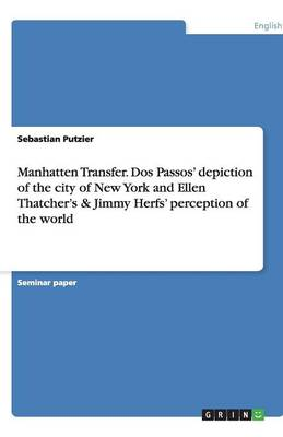 Manhatten Transfer. DOS Passos' Depiction of the City of New York and Ellen Thatcher's & Jimmy Herfs' Perception of the World (Paperback)