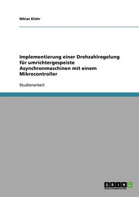 Implementierung Einer Drehzahlregelung Fur Umrichtergespeiste Asynchronmaschinen Mit Einem Mikrocontroller (Paperback)