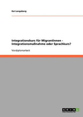 Integrationskurs Fur Migrantinnen - Integrationsmanahme Oder Sprachkurs? (Paperback)