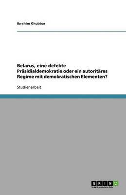 Belarus, Eine Defekte Prasidialdemokratie Oder Ein Autoritares Regime Mit Demokratischen Elementen? (Paperback)