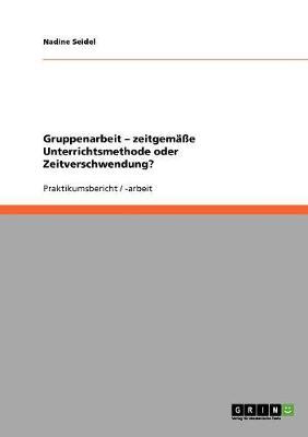 Gruppenarbeit - Zeitgemae Unterrichtsmethode Oder Zeitverschwendung? (Paperback)