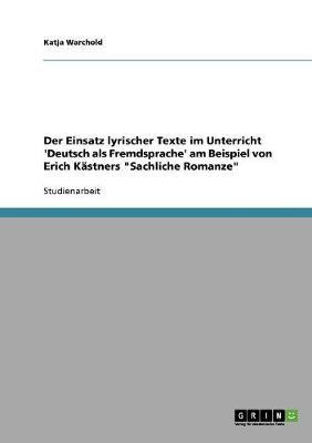 """Der Einsatz Lyrischer Texte Im Unterricht 'Deutsch ALS Fremdsprache' Am Beispiel Von Erich Kastners """"Sachliche Romanze"""" (Paperback)"""