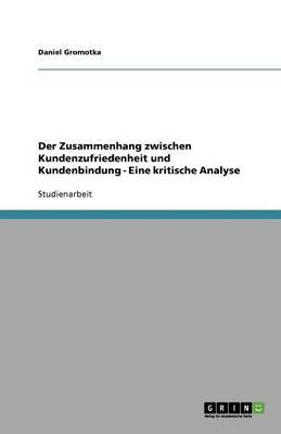 Der Zusammenhang Zwischen Kundenzufriedenheit Und Kundenbindung - Eine Kritische Analyse (Paperback)