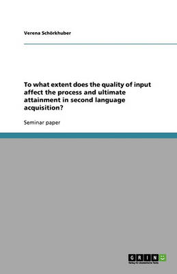To What Extent Does the Quality of Input Affect the Process and Ultimate Attainment in Second Language Acquisition? (Paperback)
