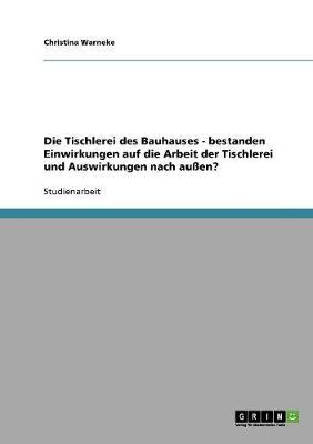 Die Tischlerei Des Bauhauses - Bestanden Einwirkungen Auf Die Arbeit Der Tischlerei Und Auswirkungen Nach Auen? (Paperback)