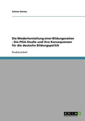 Die Wiederherstellung Einer Bildungsnation. Die Pisa-Studie Und Ihre Konsequenzen Fur Die Deutsche Bildungspolitik (Paperback)