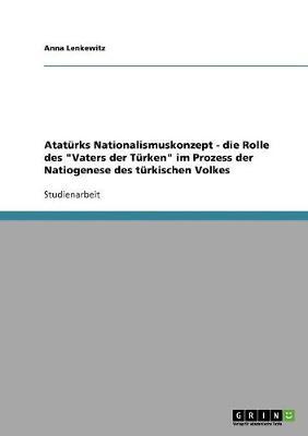 """Ataturks Nationalismuskonzept - Die Rolle Des """"Vaters Der Turken"""" Im Prozess Der Natiogenese Des Turkischen Volkes (Paperback)"""
