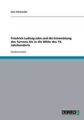Friedrich Ludwig Jahn Und Die Entwicklung Des Turnens Bis in Die Mitte Des 19. Jahrhunderts (Paperback)