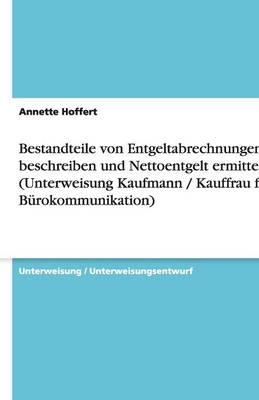 Bestandteile Von Entgeltabrechnungen Beschreiben Und Nettoentgelt Ermitteln (Unterweisung Kaufmann / Kauffrau Fur Burokommunikation) (Paperback)