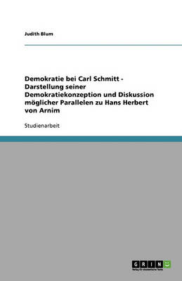 Demokratie Bei Carl Schmitt - Darstellung Seiner Demokratiekonzeption Und Diskussion Moglicher Parallelen Zu Hans Herbert Von Arnim (Paperback)