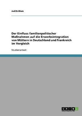 Der Einfluss Familienpolitischer Manahmen Auf Die Erwerbsintegration Von Muttern in Deutschland Und Frankreich Im Vergleich (Paperback)