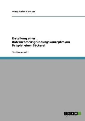 Erstellung Eines Unternehmensgrundungskonzeptes Am Beispiel Einer Backerei (Paperback)