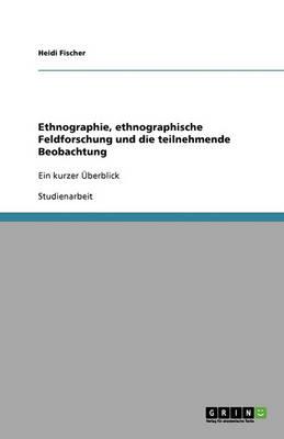 Ethnographie, Ethnographische Feldforschung Und Die Teilnehmende Beobachtung (Paperback)