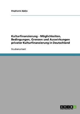 Kulturfinanzierung - Moglichkeiten, Bedingungen, Grenzen Und Auswirkungen Privater Kulturfinanzierung in Deutschland (Paperback)