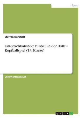 Unterrichtsstunde: Fuball in Der Halle - Kopfballspiel (13. Klasse) (Paperback)