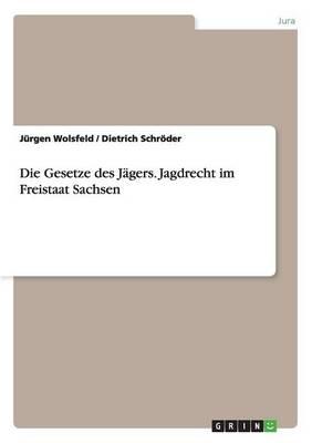 Die Gesetze Des J gers. Jagdrecht Im Freistaat Sachsen (Paperback)