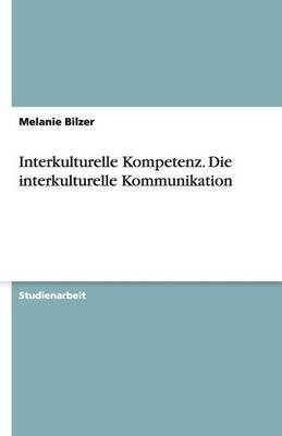 Interkulturelle Kompetenz. Die Interkulturelle Kommunikation (Paperback)