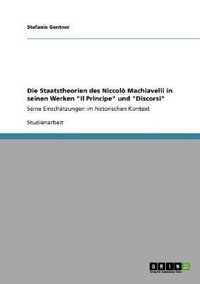 """Die Staatstheorien Des Niccolo Machiavelli in Seinen Werken """"Il Principe"""" Und """"Discorsi"""" (Paperback)"""
